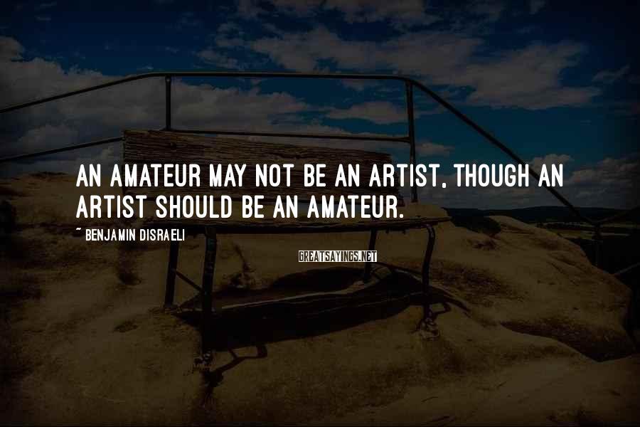 Benjamin Disraeli Sayings: An amateur may not be an artist, though an artist should be an amateur.