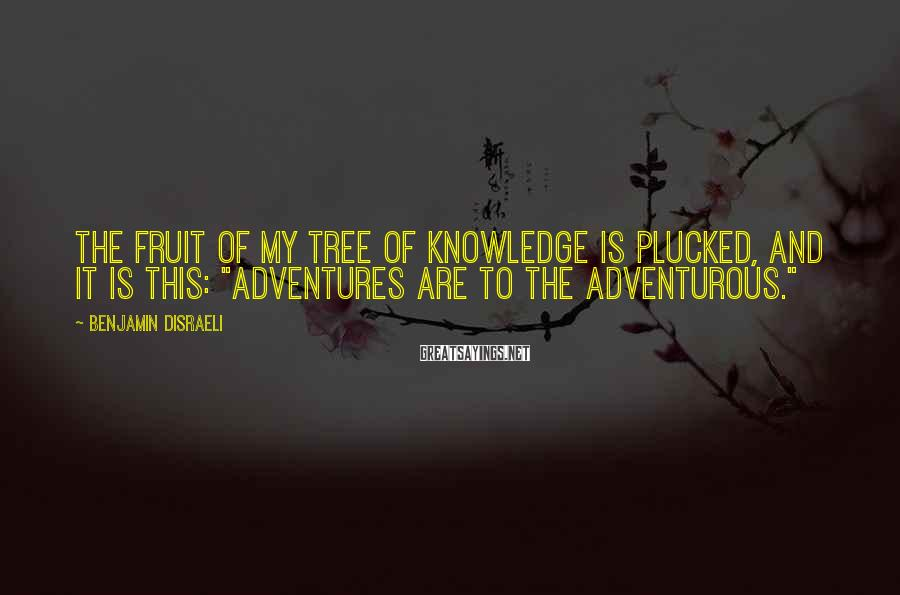 """Benjamin Disraeli Sayings: The fruit of my tree of knowledge is plucked, and it is this: """"Adventures are"""
