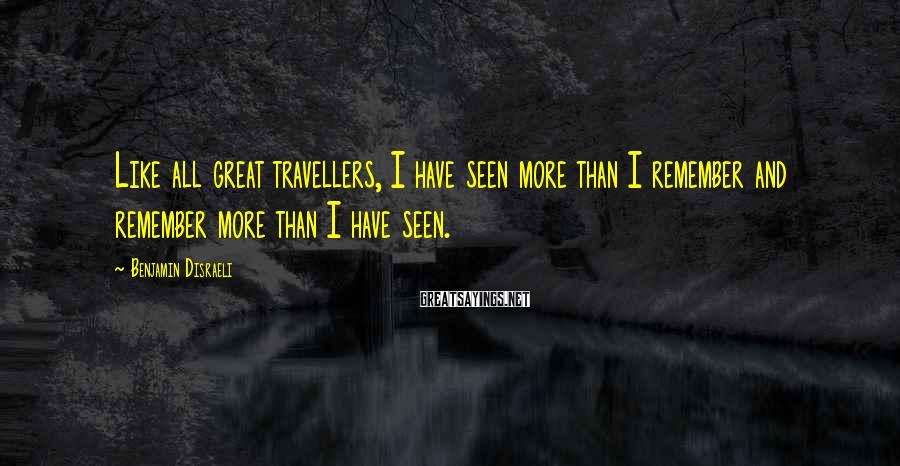 Benjamin Disraeli Sayings: Like all great travellers, I have seen more than I remember and remember more than