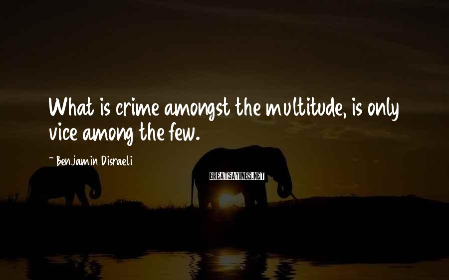 Benjamin Disraeli Sayings: What is crime amongst the multitude, is only vice among the few.