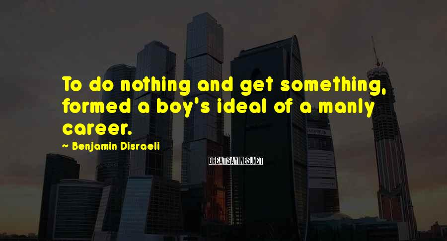 Benjamin Disraeli Sayings: To do nothing and get something, formed a boy's ideal of a manly career.
