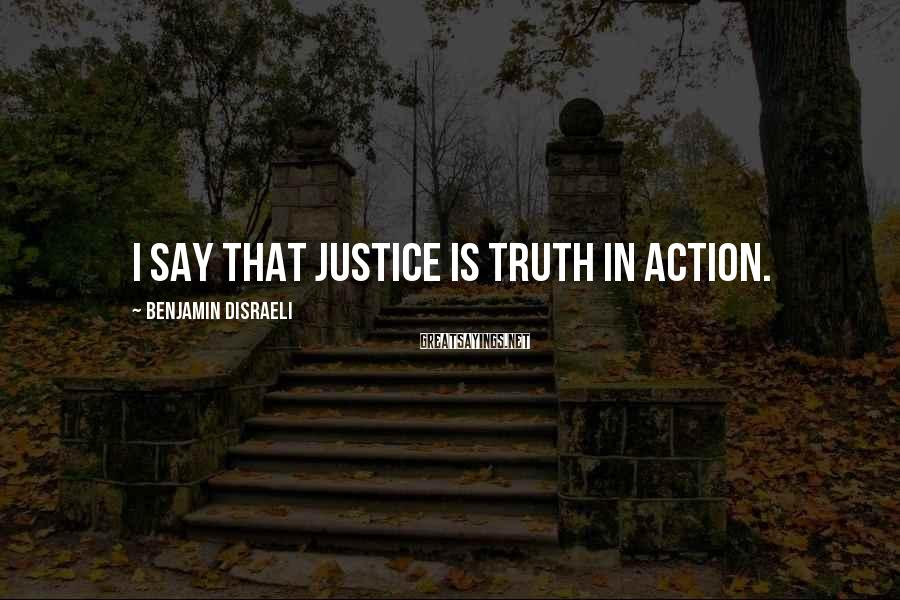 Benjamin Disraeli Sayings: I say that justice is truth in action.