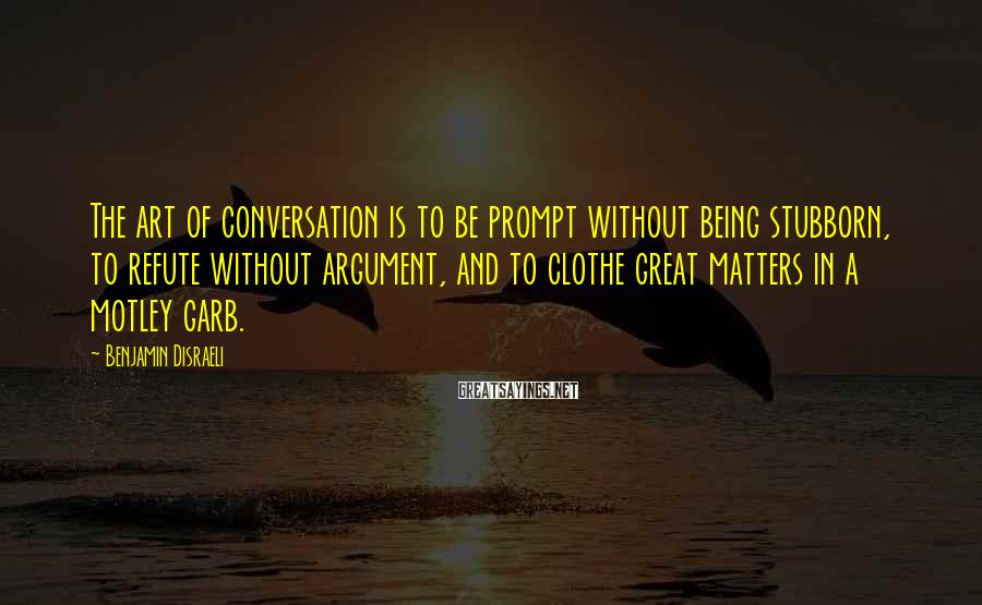 Benjamin Disraeli Sayings: The art of conversation is to be prompt without being stubborn, to refute without argument,