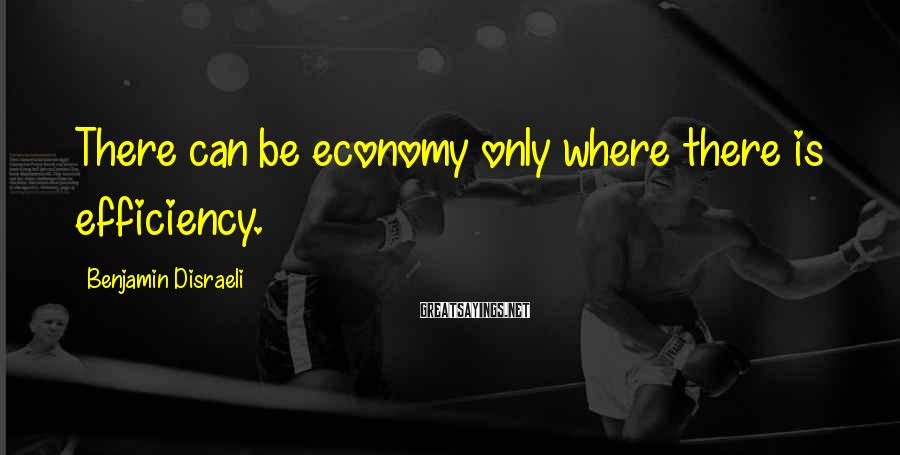Benjamin Disraeli Sayings: There can be economy only where there is efficiency.
