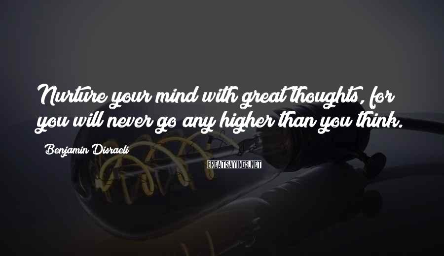 Benjamin Disraeli Sayings: Nurture your mind with great thoughts, for you will never go any higher than you
