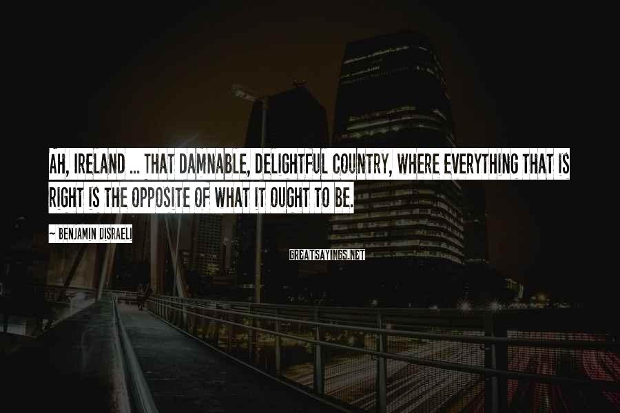Benjamin Disraeli Sayings: Ah, Ireland ... That damnable, delightful country, where everything that is right is the opposite