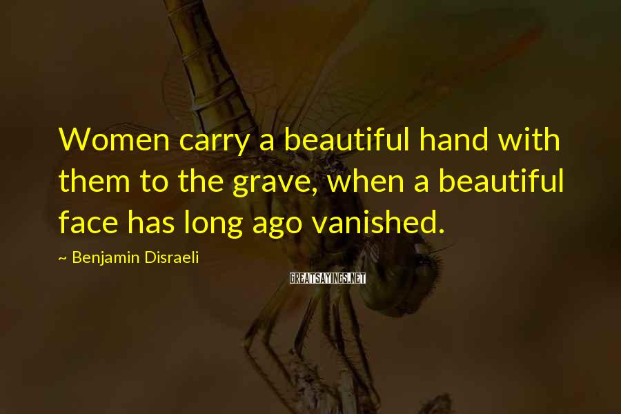 Benjamin Disraeli Sayings: Women carry a beautiful hand with them to the grave, when a beautiful face has