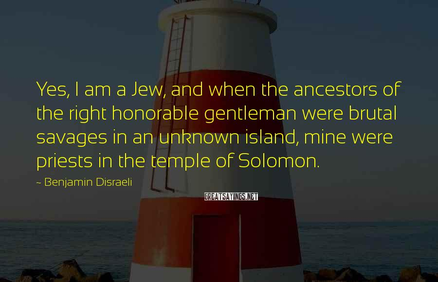 Benjamin Disraeli Sayings: Yes, I am a Jew, and when the ancestors of the right honorable gentleman were