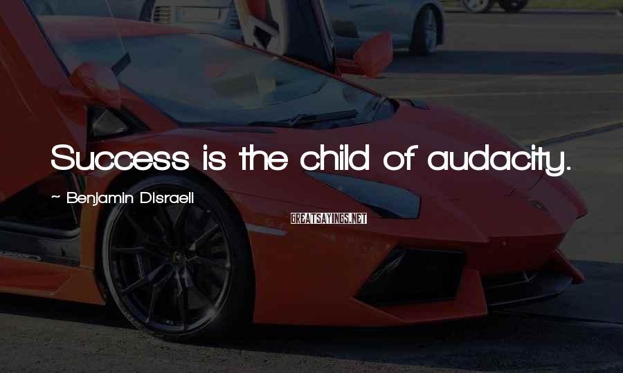 Benjamin Disraeli Sayings: Success is the child of audacity.