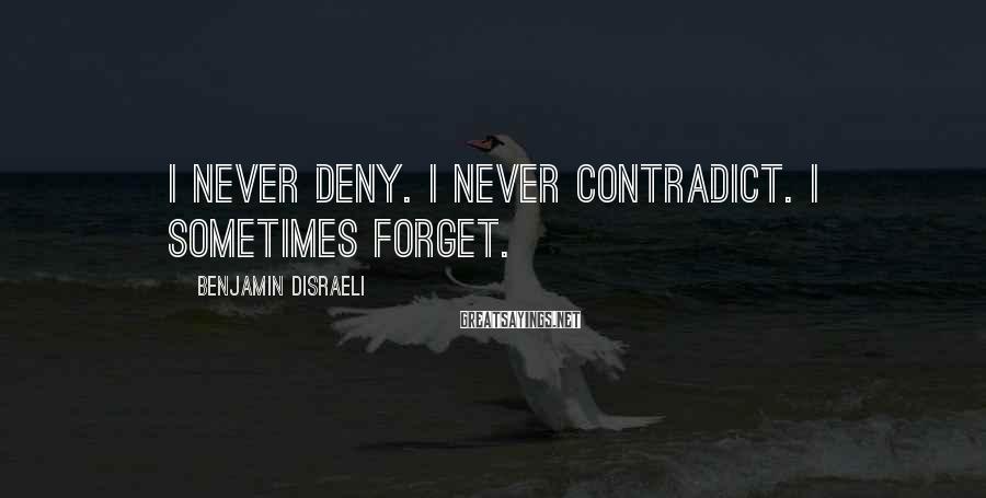 Benjamin Disraeli Sayings: I never deny. I never contradict. I sometimes forget.
