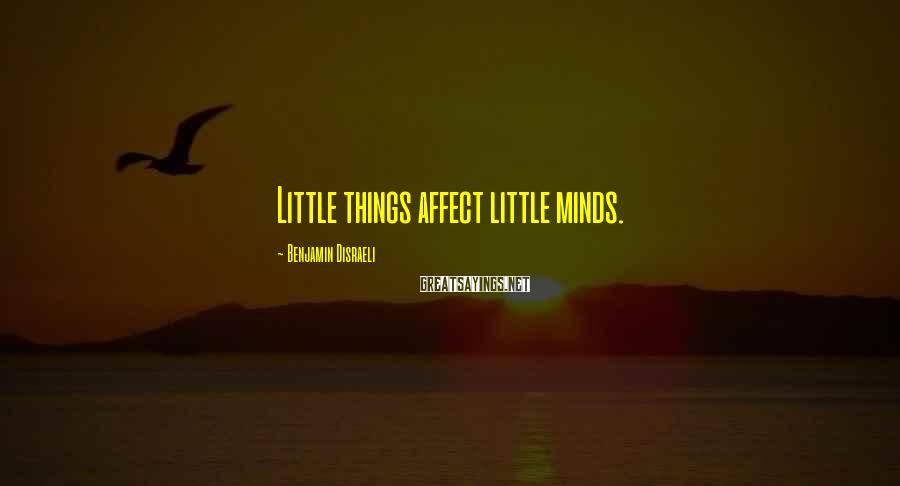 Benjamin Disraeli Sayings: Little things affect little minds.