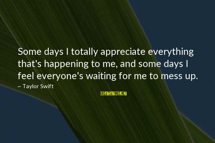 Benjamin Franklin Autobiography American Dream Sayings By Taylor Swift: Some days I totally appreciate everything that's happening to me, and some days I feel