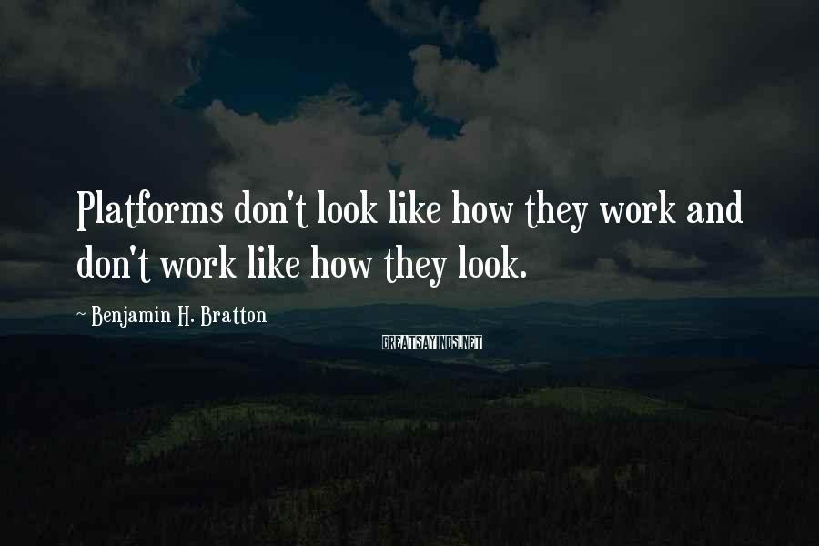 Benjamin H. Bratton Sayings: Platforms don't look like how they work and don't work like how they look.