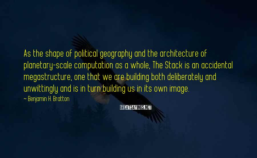 Benjamin H. Bratton Sayings: As the shape of political geography and the architecture of planetary-scale computation as a whole,