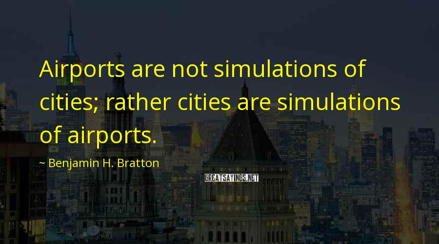 Benjamin H. Bratton Sayings: Airports are not simulations of cities; rather cities are simulations of airports.