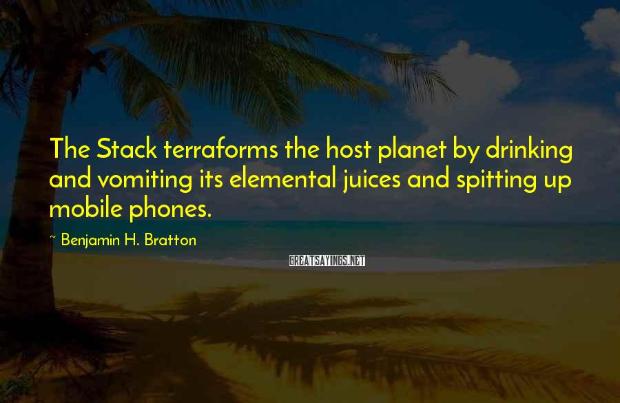 Benjamin H. Bratton Sayings: The Stack terraforms the host planet by drinking and vomiting its elemental juices and spitting