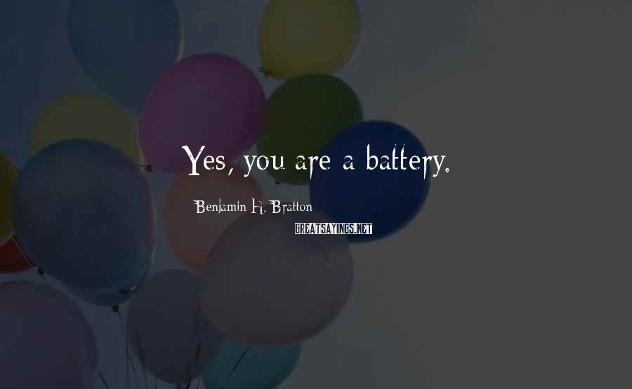 Benjamin H. Bratton Sayings: Yes, you are a battery.