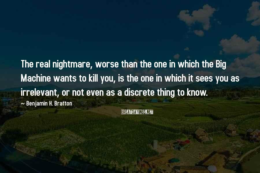 Benjamin H. Bratton Sayings: The real nightmare, worse than the one in which the Big Machine wants to kill