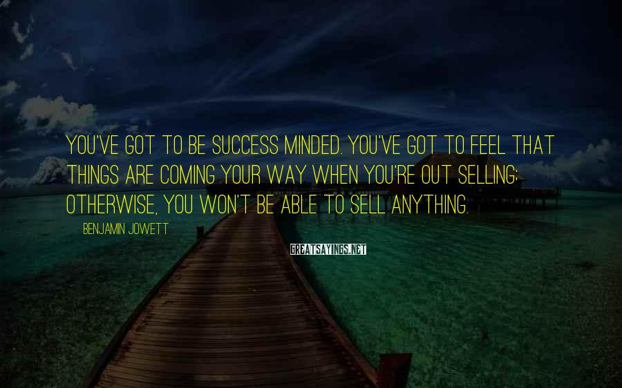 Benjamin Jowett Sayings: You've got to be success minded. You've got to feel that things are coming your