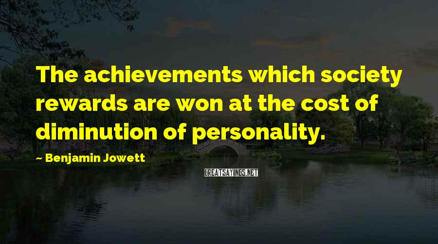 Benjamin Jowett Sayings: The achievements which society rewards are won at the cost of diminution of personality.