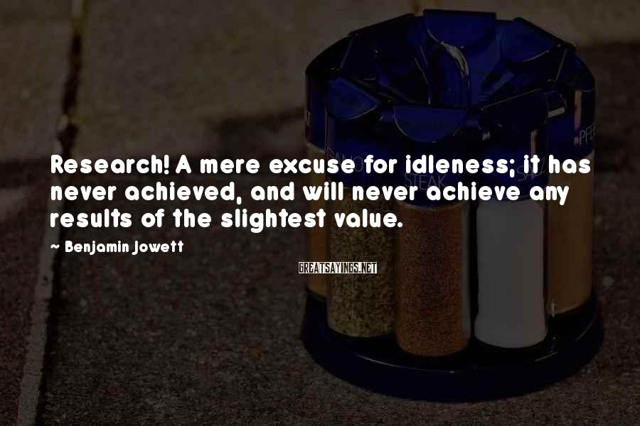 Benjamin Jowett Sayings: Research! A mere excuse for idleness; it has never achieved, and will never achieve any