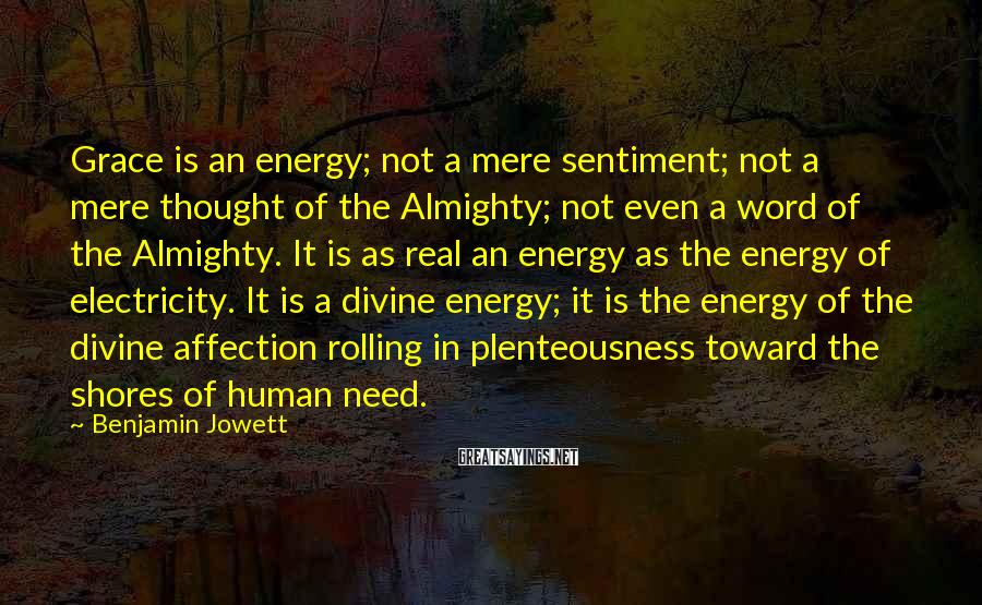 Benjamin Jowett Sayings: Grace is an energy; not a mere sentiment; not a mere thought of the Almighty;