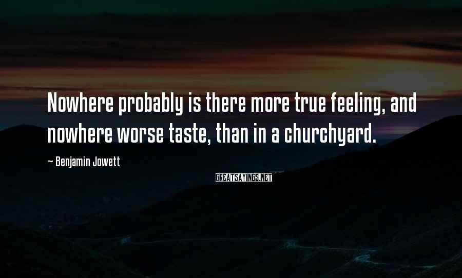 Benjamin Jowett Sayings: Nowhere probably is there more true feeling, and nowhere worse taste, than in a churchyard.