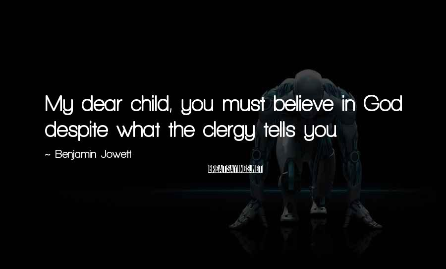 Benjamin Jowett Sayings: My dear child, you must believe in God despite what the clergy tells you.