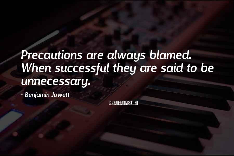 Benjamin Jowett Sayings: Precautions are always blamed. When successful they are said to be unnecessary.