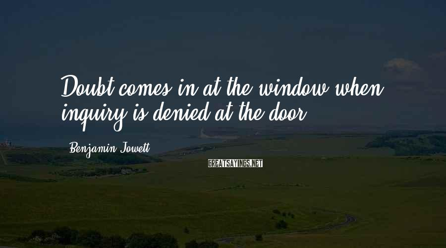 Benjamin Jowett Sayings: Doubt comes in at the window when inquiry is denied at the door.