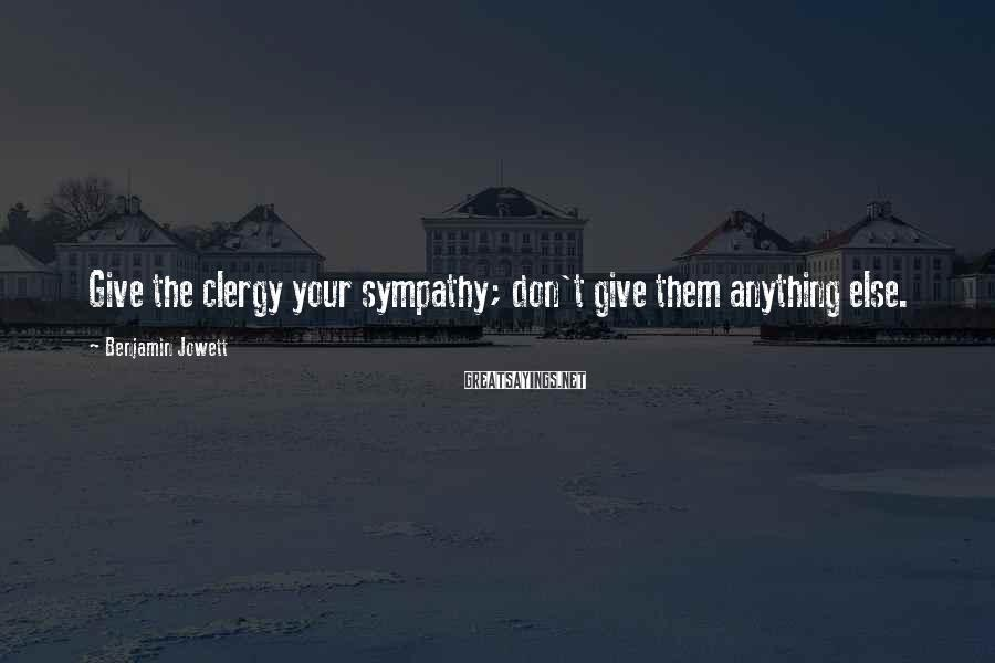 Benjamin Jowett Sayings: Give the clergy your sympathy; don't give them anything else.