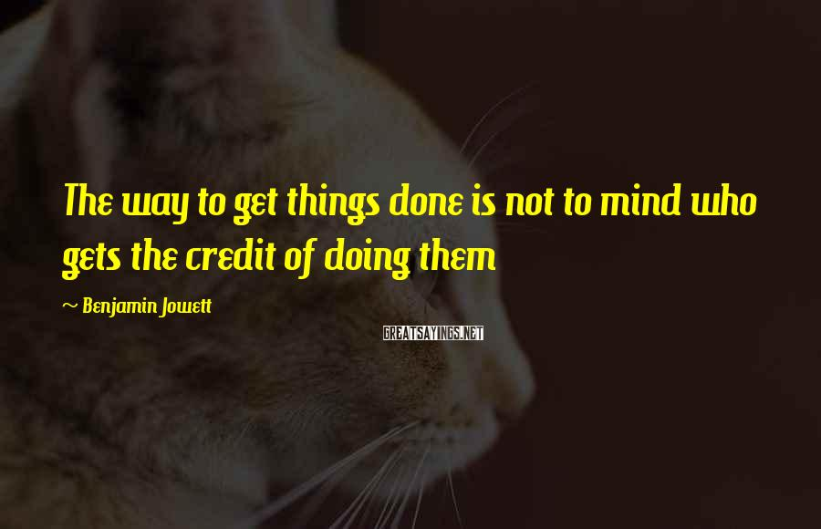 Benjamin Jowett Sayings: The way to get things done is not to mind who gets the credit of