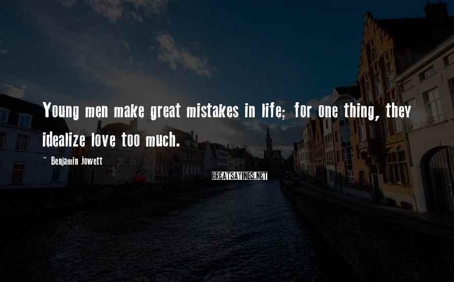 Benjamin Jowett Sayings: Young men make great mistakes in life; for one thing, they idealize love too much.