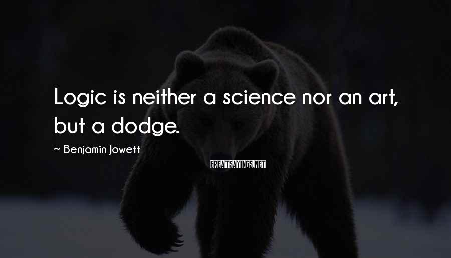 Benjamin Jowett Sayings: Logic is neither a science nor an art, but a dodge.