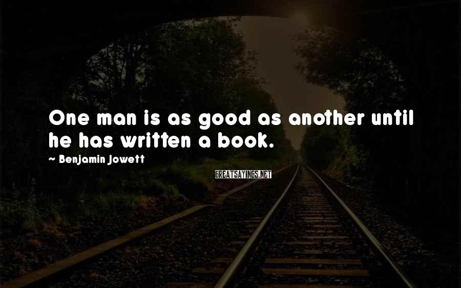 Benjamin Jowett Sayings: One man is as good as another until he has written a book.