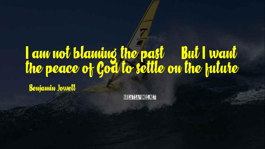 Benjamin Jowett Sayings: I am not blaming the past ... But I want the peace of God to