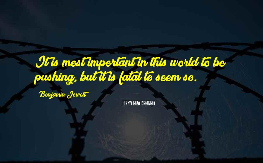 Benjamin Jowett Sayings: It is most important in this world to be pushing, but it is fatal to