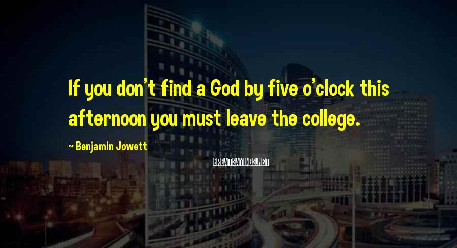 Benjamin Jowett Sayings: If you don't find a God by five o'clock this afternoon you must leave the