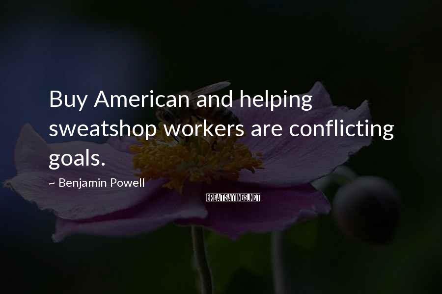 Benjamin Powell Sayings: Buy American and helping sweatshop workers are conflicting goals.