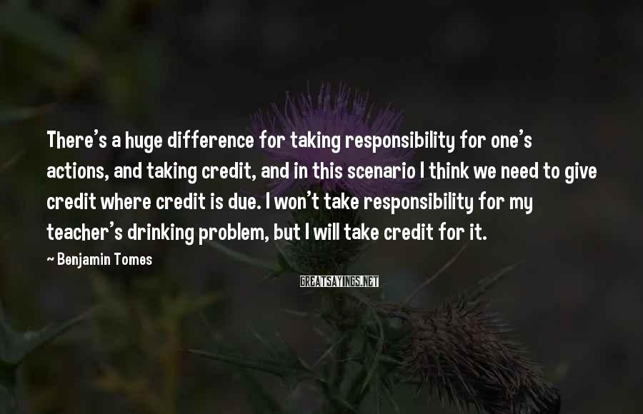 Benjamin Tomes Sayings: There's a huge difference for taking responsibility for one's actions, and taking credit, and in