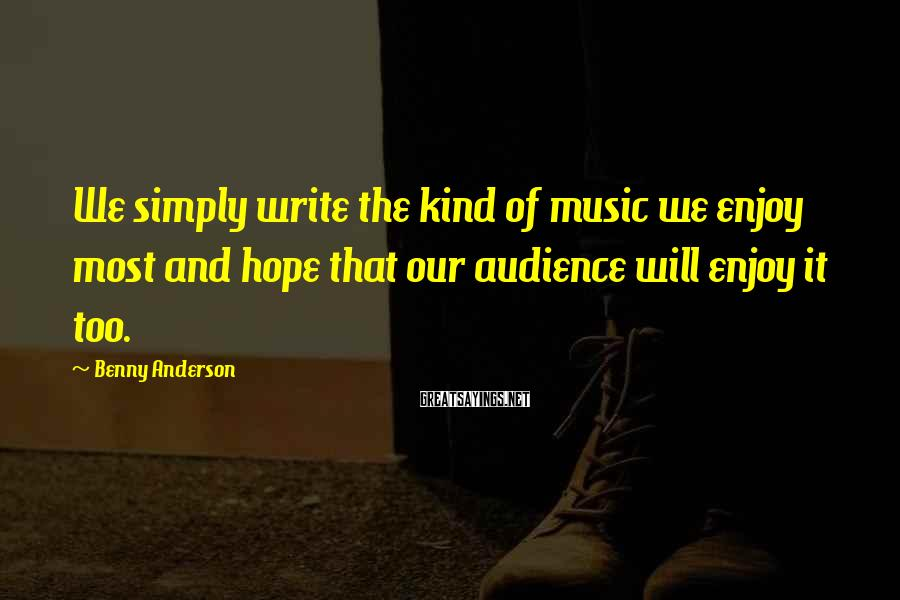 Benny Anderson Sayings: We simply write the kind of music we enjoy most and hope that our audience