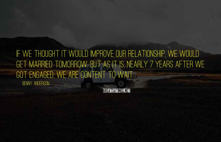 Benny Anderson Sayings: If we thought it would improve our relationship, we would get married tomorrow, but as