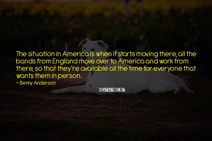 Benny Anderson Sayings: The situation in America is when it starts moving there, all the bands from England