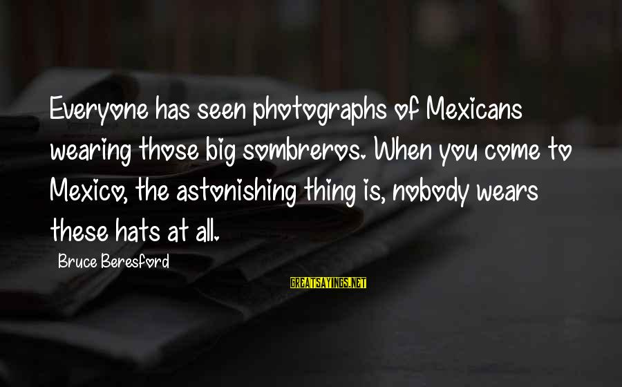 Beresford Sayings By Bruce Beresford: Everyone has seen photographs of Mexicans wearing those big sombreros. When you come to Mexico,