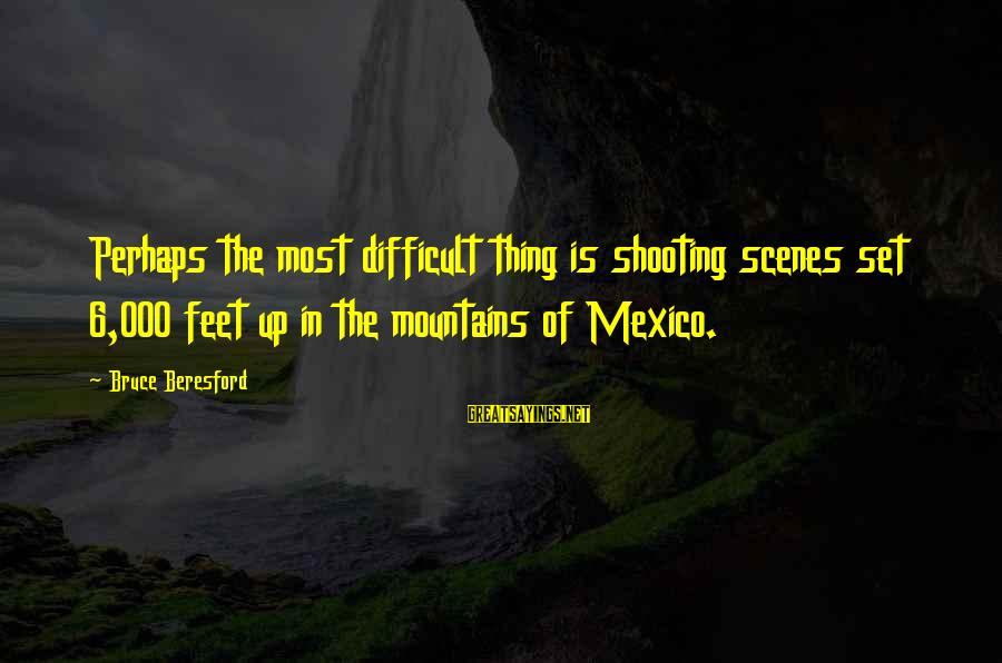 Beresford Sayings By Bruce Beresford: Perhaps the most difficult thing is shooting scenes set 6,000 feet up in the mountains