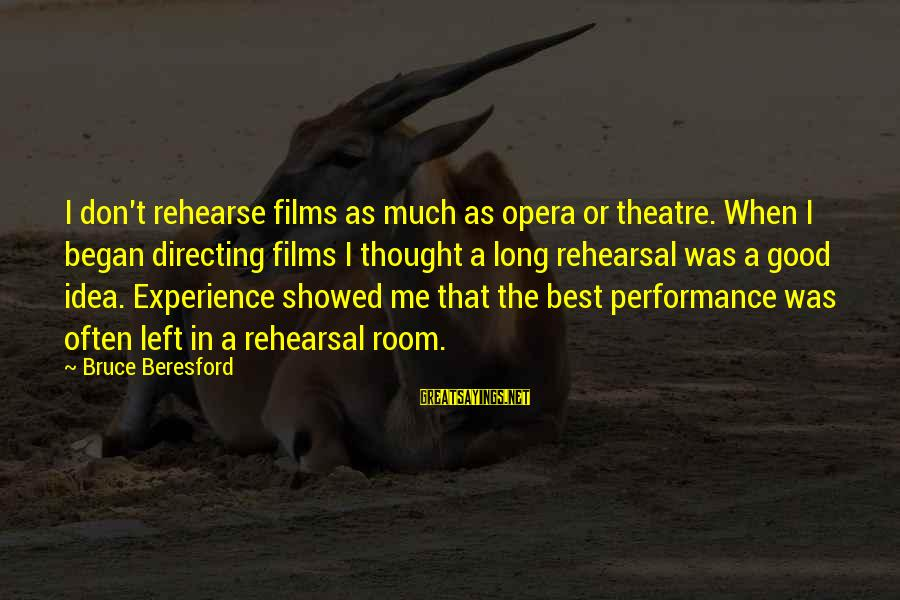 Beresford Sayings By Bruce Beresford: I don't rehearse films as much as opera or theatre. When I began directing films