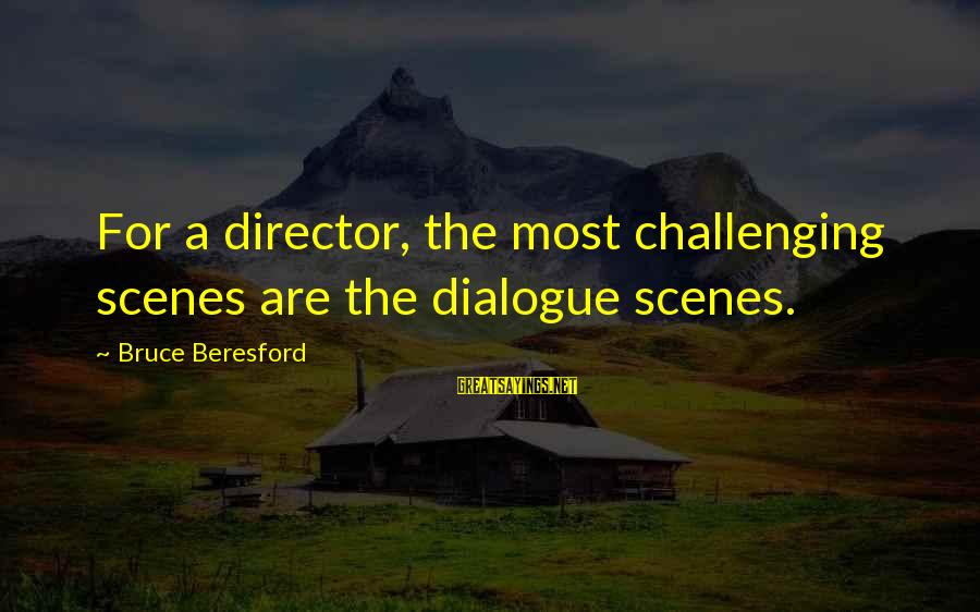 Beresford Sayings By Bruce Beresford: For a director, the most challenging scenes are the dialogue scenes.