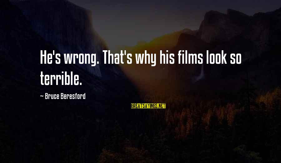 Beresford Sayings By Bruce Beresford: He's wrong. That's why his films look so terrible.