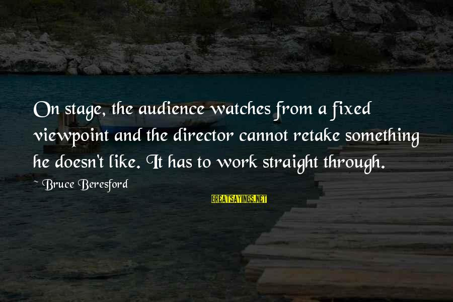 Beresford Sayings By Bruce Beresford: On stage, the audience watches from a fixed viewpoint and the director cannot retake something