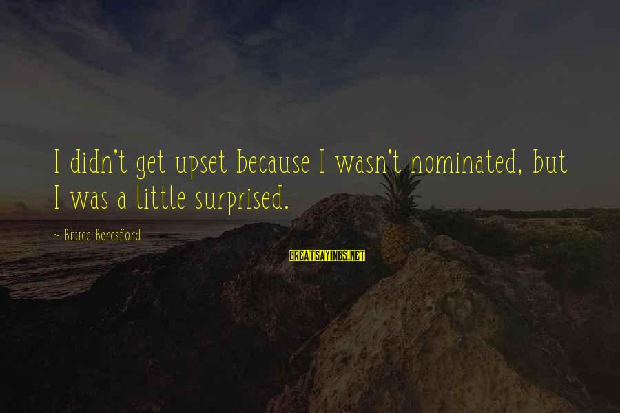 Beresford Sayings By Bruce Beresford: I didn't get upset because I wasn't nominated, but I was a little surprised.